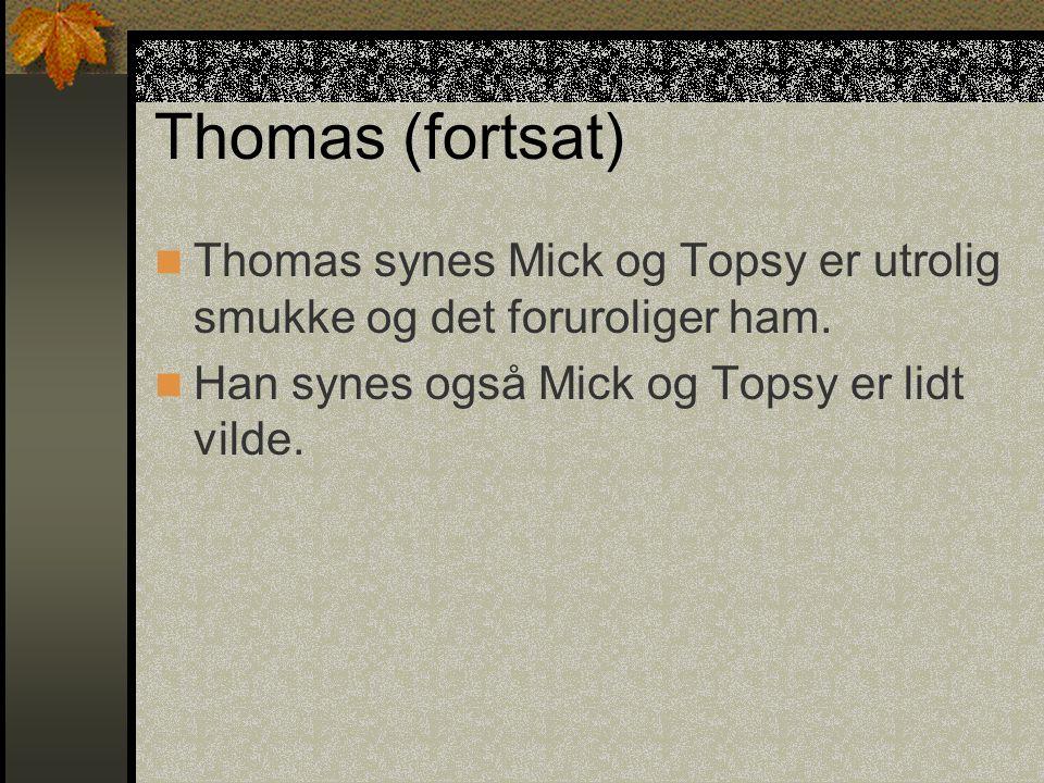 Thomas (fortsat) Thomas synes Mick og Topsy er utrolig smukke og det foruroliger ham.