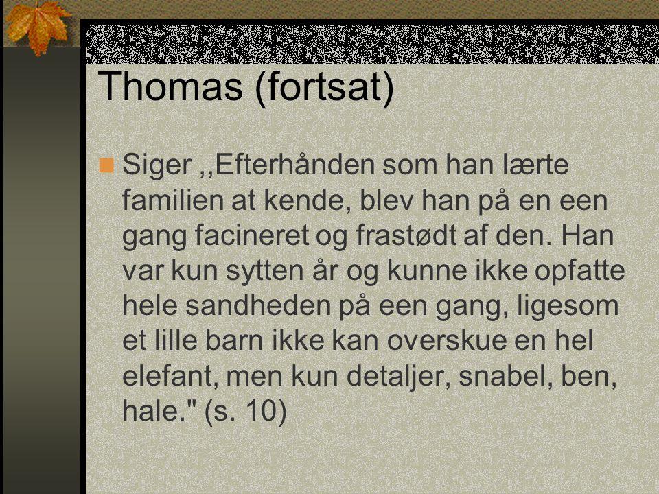 Thomas (fortsat) Siger,,Efterhånden som han lærte familien at kende, blev han på en een gang facineret og frastødt af den.