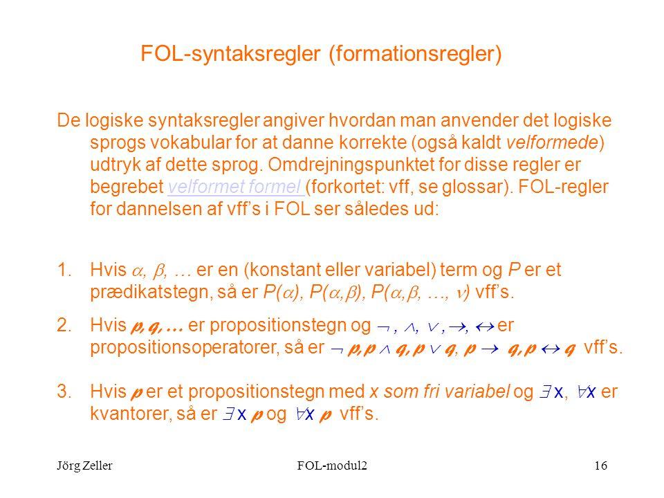 Jörg ZellerFOL-modul216 FOL-syntaksregler (formationsregler) De logiske syntaksregler angiver hvordan man anvender det logiske sprogs vokabular for at danne korrekte (også kaldt velformede) udtryk af dette sprog.