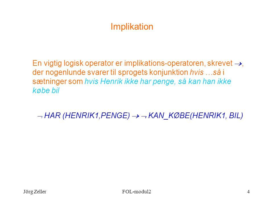 Jörg ZellerFOL-modul24 Implikation En vigtig logisk operator er implikations-operatoren, skrevet , der nogenlunde svarer til sprogets konjunktion hvis …så i sætninger som hvis Henrik ikke har penge, så kan han ikke købe bil  HAR (HENRIK1,PENGE)   KAN_KØBE(HENRIK1, BIL)