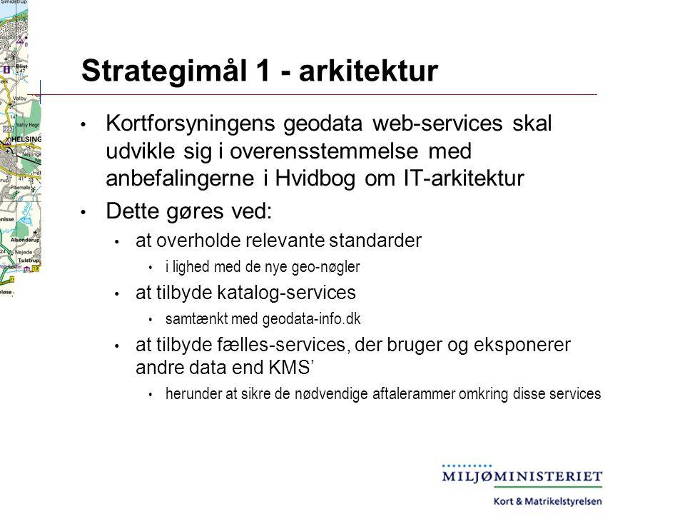 Strategimål 1 - arkitektur Kortforsyningens geodata web-services skal udvikle sig i overensstemmelse med anbefalingerne i Hvidbog om IT-arkitektur Dette gøres ved: at overholde relevante standarder i lighed med de nye geo-nøgler at tilbyde katalog-services samtænkt med geodata-info.dk at tilbyde fælles-services, der bruger og eksponerer andre data end KMS' herunder at sikre de nødvendige aftalerammer omkring disse services