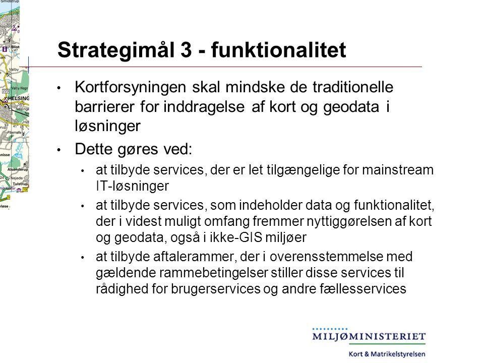 Strategimål 3 - funktionalitet Kortforsyningen skal mindske de traditionelle barrierer for inddragelse af kort og geodata i løsninger Dette gøres ved: at tilbyde services, der er let tilgængelige for mainstream IT-løsninger at tilbyde services, som indeholder data og funktionalitet, der i videst muligt omfang fremmer nyttiggørelsen af kort og geodata, også i ikke-GIS miljøer at tilbyde aftalerammer, der i overensstemmelse med gældende rammebetingelser stiller disse services til rådighed for brugerservices og andre fællesservices