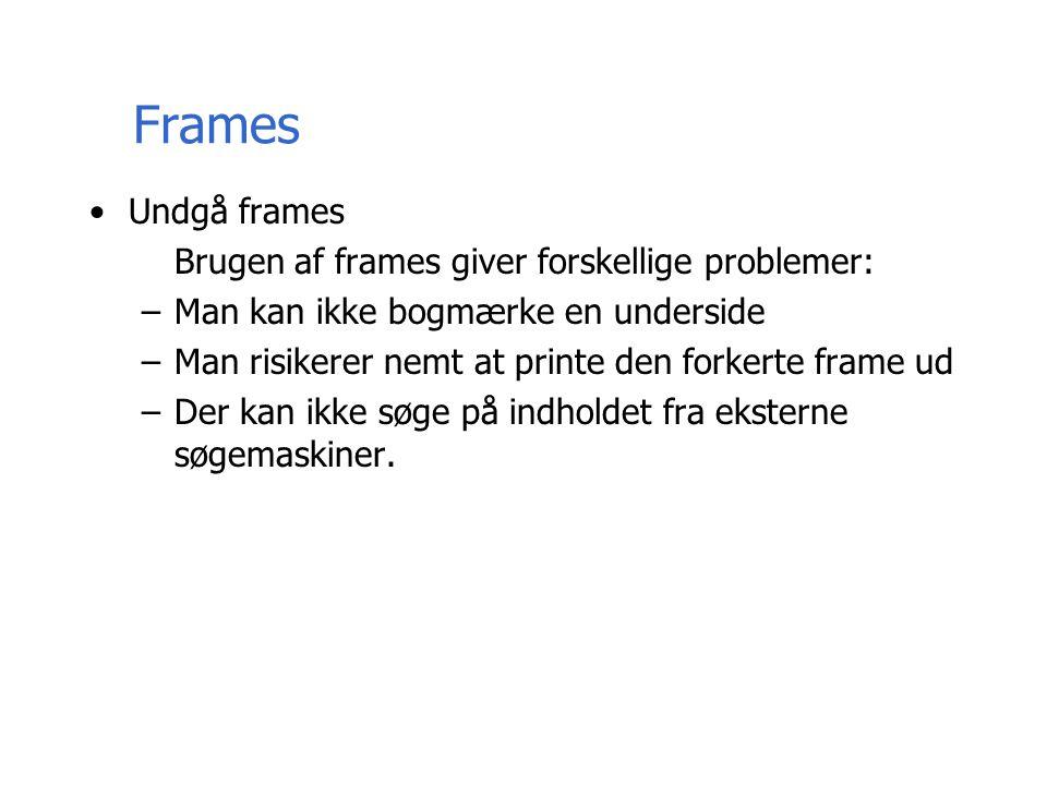 Frames Undgå frames Brugen af frames giver forskellige problemer: –Man kan ikke bogmærke en underside –Man risikerer nemt at printe den forkerte frame ud –Der kan ikke søge på indholdet fra eksterne søgemaskiner.
