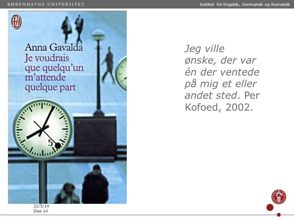 Institut for Engelsk, Germansk og Romansk 22/5/14 Dias 14 Jeg ville ønske, der var én der ventede på mig et eller andet sted.