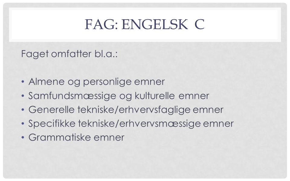 FAG: ENGELSK C Faget omfatter bl.a.: Almene og personlige emner Samfundsmæssige og kulturelle emner Generelle tekniske/erhvervsfaglige emner Specifikke tekniske/erhvervsmæssige emner Grammatiske emner