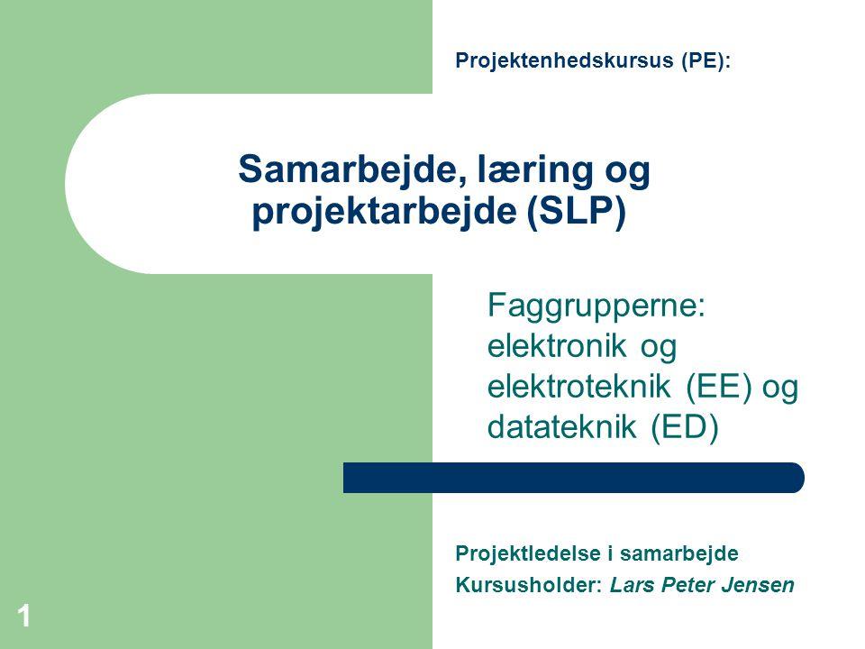 1 Samarbejde, læring og projektarbejde (SLP) Faggrupperne: elektronik og elektroteknik (EE) og datateknik (ED) Projektenhedskursus (PE): Projektledelse i samarbejde Kursusholder: Lars Peter Jensen