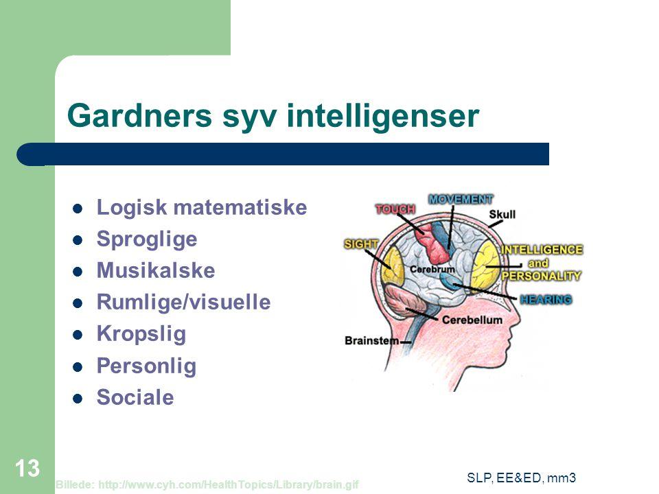 SLP, EE&ED, mm3 13 Gardners syv intelligenser Logisk matematiske Sproglige Musikalske Rumlige/visuelle Kropslig Personlig Sociale Billede: http://www.cyh.com/HealthTopics/Library/brain.gif