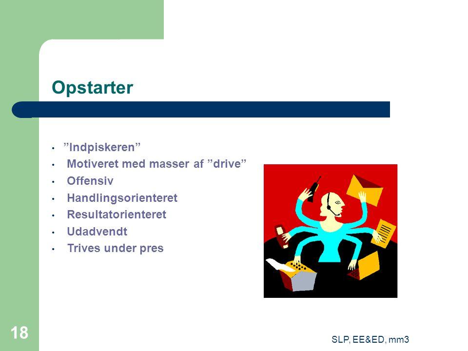 SLP, EE&ED, mm3 18 Opstarter Indpiskeren Motiveret med masser af drive Offensiv Handlingsorienteret Resultatorienteret Udadvendt Trives under pres