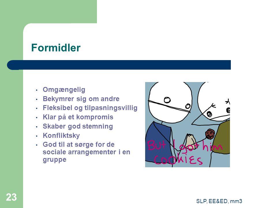 SLP, EE&ED, mm3 23 Formidler Omgængelig Bekymrer sig om andre Fleksibel og tilpasningsvillig Klar på et kompromis Skaber god stemning Konfliktsky God til at sørge for de sociale arrangementer i en gruppe