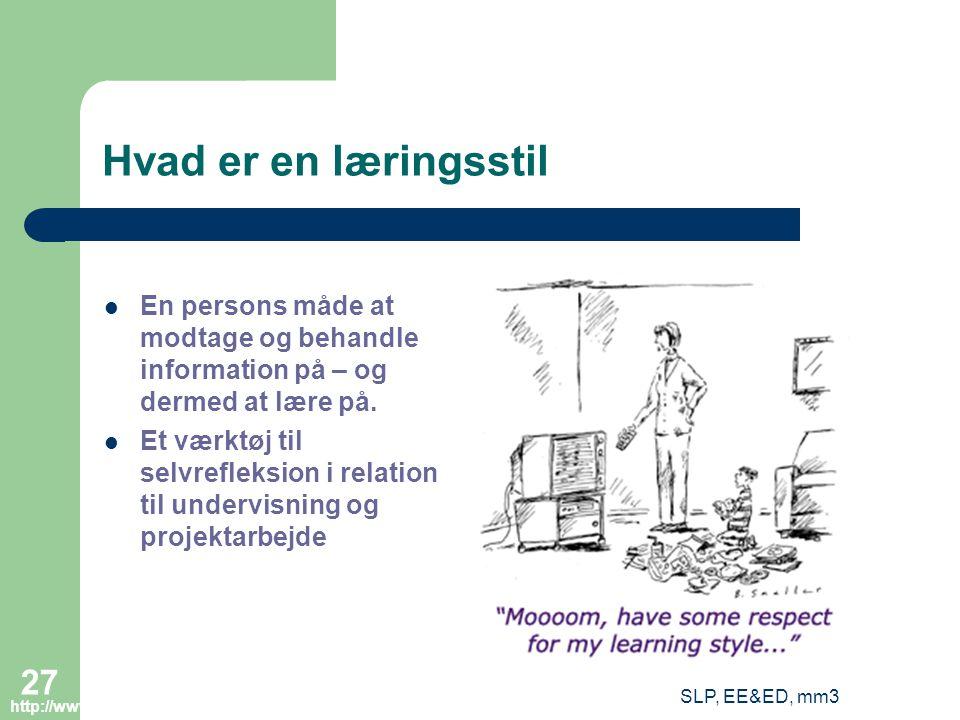 SLP, EE&ED, mm3 27 Hvad er en læringsstil En persons måde at modtage og behandle information på – og dermed at lære på.