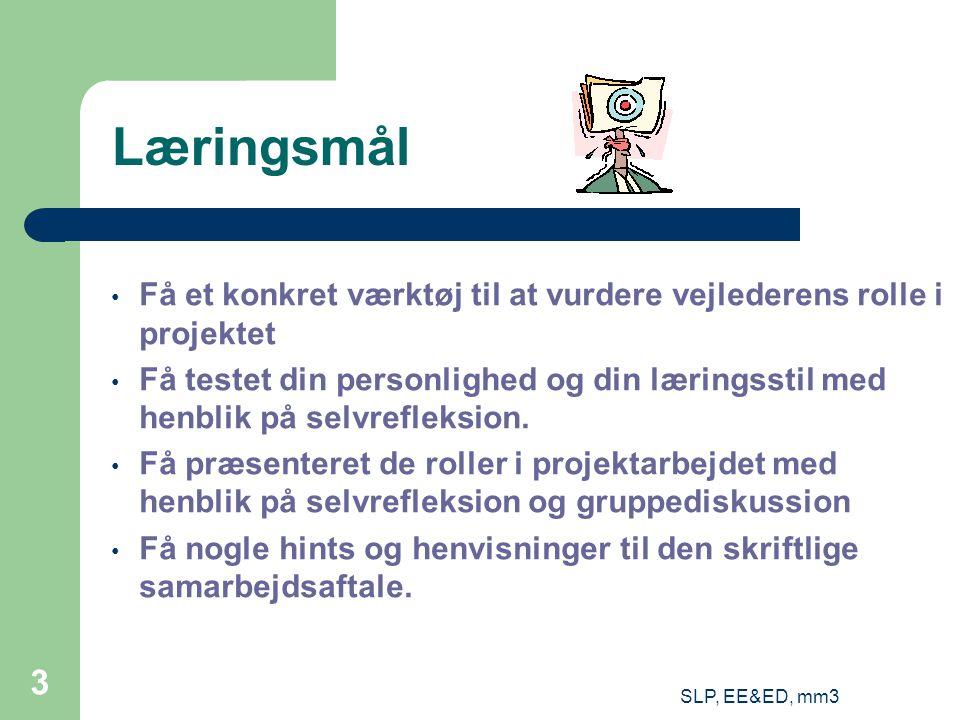 SLP, EE&ED, mm3 3 Læringsmål Få et konkret værktøj til at vurdere vejlederens rolle i projektet Få testet din personlighed og din læringsstil med henblik på selvrefleksion.