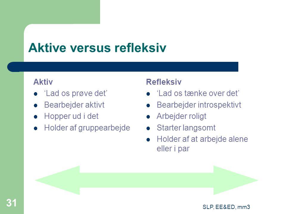 SLP, EE&ED, mm3 31 Aktive versus refleksiv Aktiv 'Lad os prøve det' Bearbejder aktivt Hopper ud i det Holder af gruppearbejde Refleksiv 'Lad os tænke over det' Bearbejder introspektivt Arbejder roligt Starter langsomt Holder af at arbejde alene eller i par