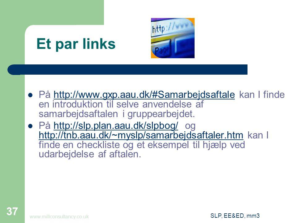 SLP, EE&ED, mm3 37 Et par links På http://www.gxp.aau.dk/#Samarbejdsaftale kan I finde en introduktion til selve anvendelse af samarbejdsaftalen i gruppearbejdet.http://www.gxp.aau.dk/#Samarbejdsaftale På http://slp.plan.aau.dk/slpbog/ og http://tnb.aau.dk/~myslp/samarbejdsaftaler.htm kan I finde en checkliste og et eksempel til hjælp ved udarbejdelse af aftalen.http://slp.plan.aau.dk/slpbog/ http://tnb.aau.dk/~myslp/samarbejdsaftaler.htm www.millconsultancy.co.uk