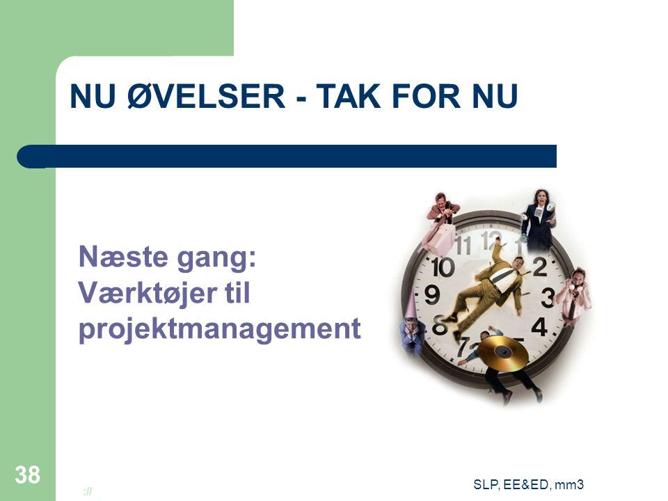SLP, EE&ED, mm3 38 NU ØVELSER - TAK FOR NU Næste gang: Værktøjer til projektmanagement http://www.infowit.com/images/time_graphic.jpg