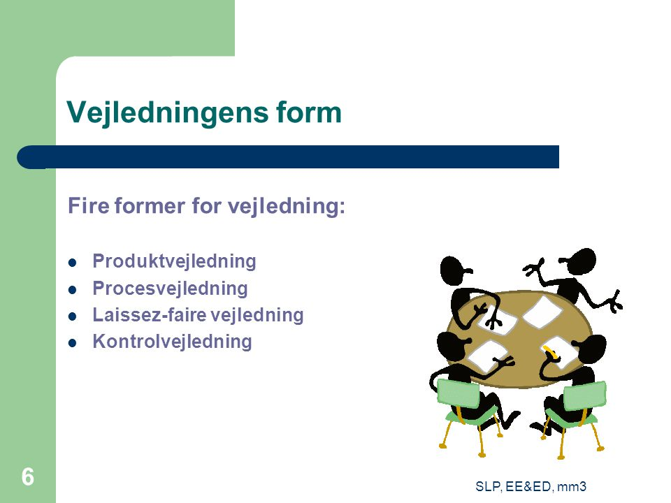 SLP, EE&ED, mm3 6 Vejledningens form Fire former for vejledning: Produktvejledning Procesvejledning Laissez-faire vejledning Kontrolvejledning