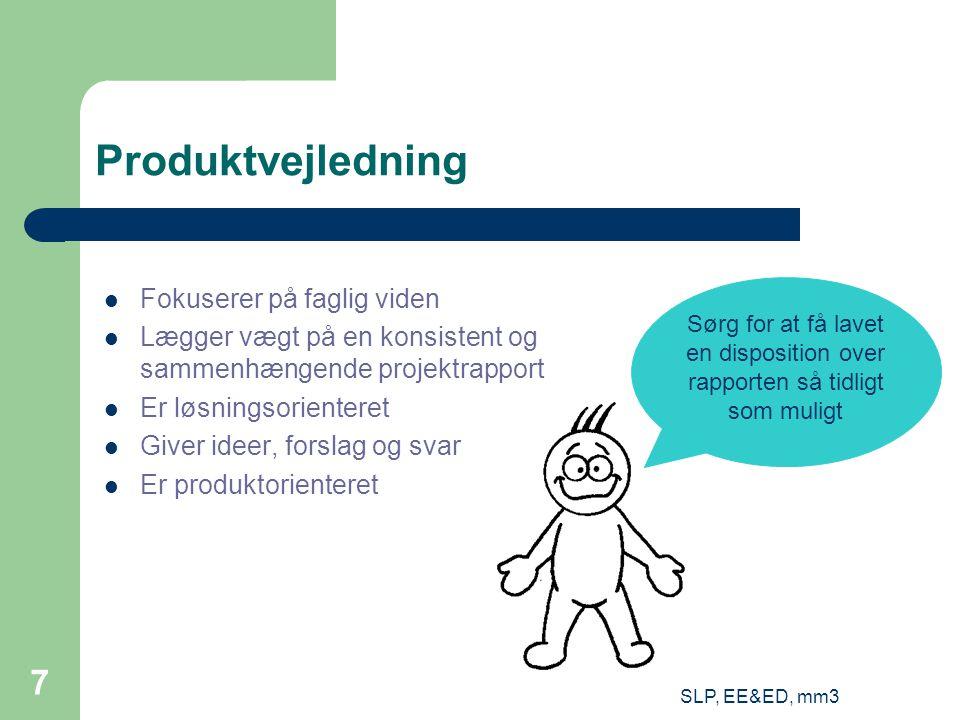 SLP, EE&ED, mm3 7 Produktvejledning Fokuserer på faglig viden Lægger vægt på en konsistent og sammenhængende projektrapport Er løsningsorienteret Giver ideer, forslag og svar Er produktorienteret Sørg for at få lavet en disposition over rapporten så tidligt som muligt