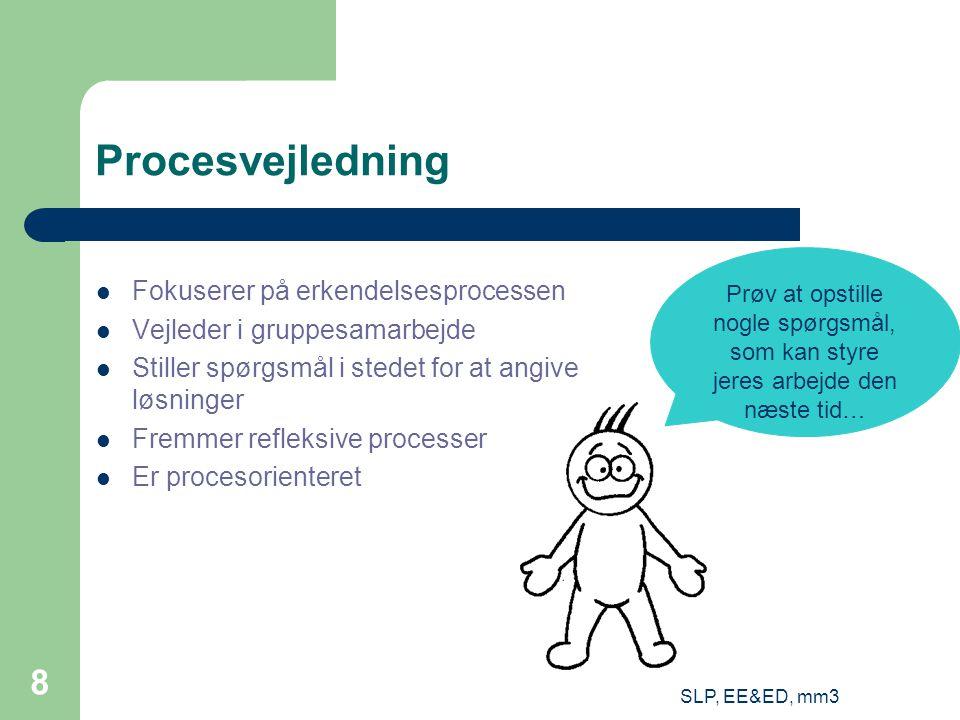 SLP, EE&ED, mm3 8 Procesvejledning Fokuserer på erkendelsesprocessen Vejleder i gruppesamarbejde Stiller spørgsmål i stedet for at angive løsninger Fremmer refleksive processer Er procesorienteret Prøv at opstille nogle spørgsmål, som kan styre jeres arbejde den næste tid…