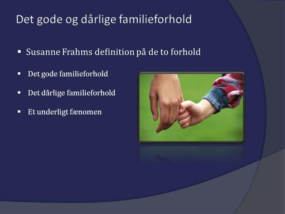  Susanne Frahms definition på de to forhold  Det gode familieforhold  Det dårlige familieforhold  Et underligt fænomen