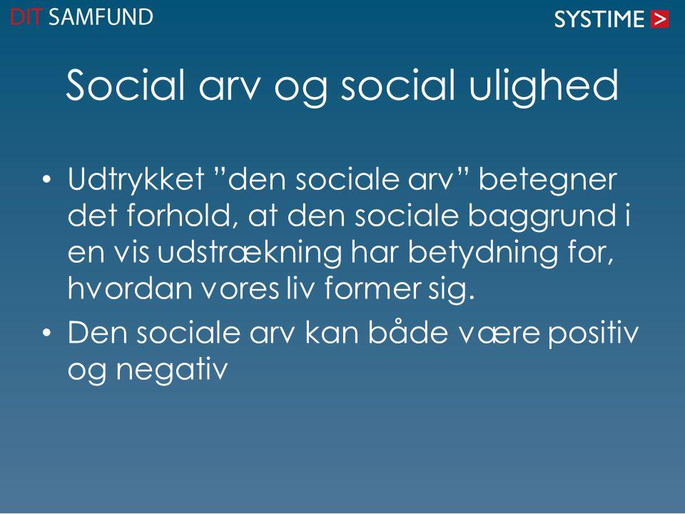 Social arv og social ulighed Udtrykket den sociale arv betegner det forhold, at den sociale baggrund i en vis udstrækning har betydning for, hvordan vores liv former sig.