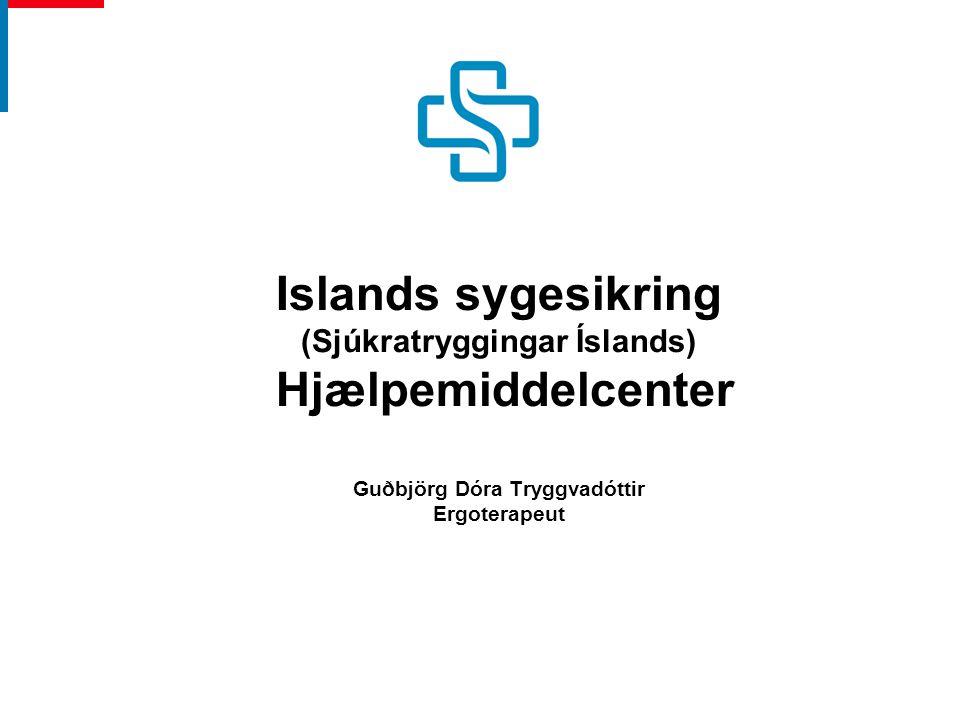 Islands sygesikring (Sjúkratryggingar Íslands) Hjælpemiddelcenter Guðbjörg Dóra Tryggvadóttir Ergoterapeut
