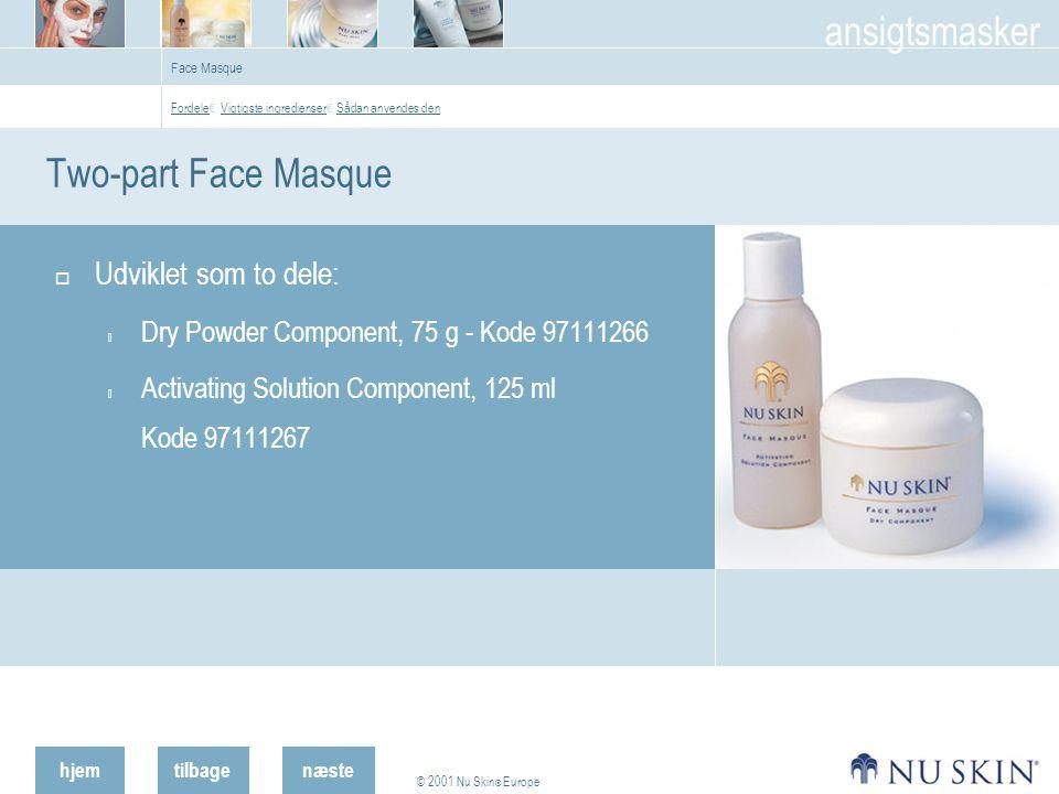 hjemtilbage © 2001 Nu Skin ® Europe ansigtsmasker næste Face Masque Two-part Face Masque  Udviklet som to dele:  Dry Powder Component, 75 g - Kode 97111266  Activating Solution Component, 125 ml Kode 97111267 Fordele Fordele € Vigtigste ingredienser € Sådan anvendes den Vigtigste ingredienser Sådan anvendes den
