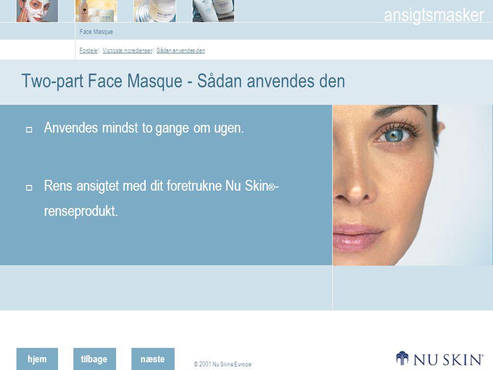 hjemtilbage © 2001 Nu Skin ® Europe ansigtsmasker næste Face Masque Two-part Face Masque - Sådan anvendes den  Anvendes mindst to gange om ugen.