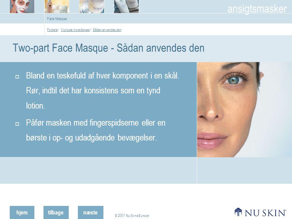 hjemtilbage © 2001 Nu Skin ® Europe ansigtsmasker næste Face Masque Two-part Face Masque - Sådan anvendes den  Bland en teskefuld af hver komponent i en skål.