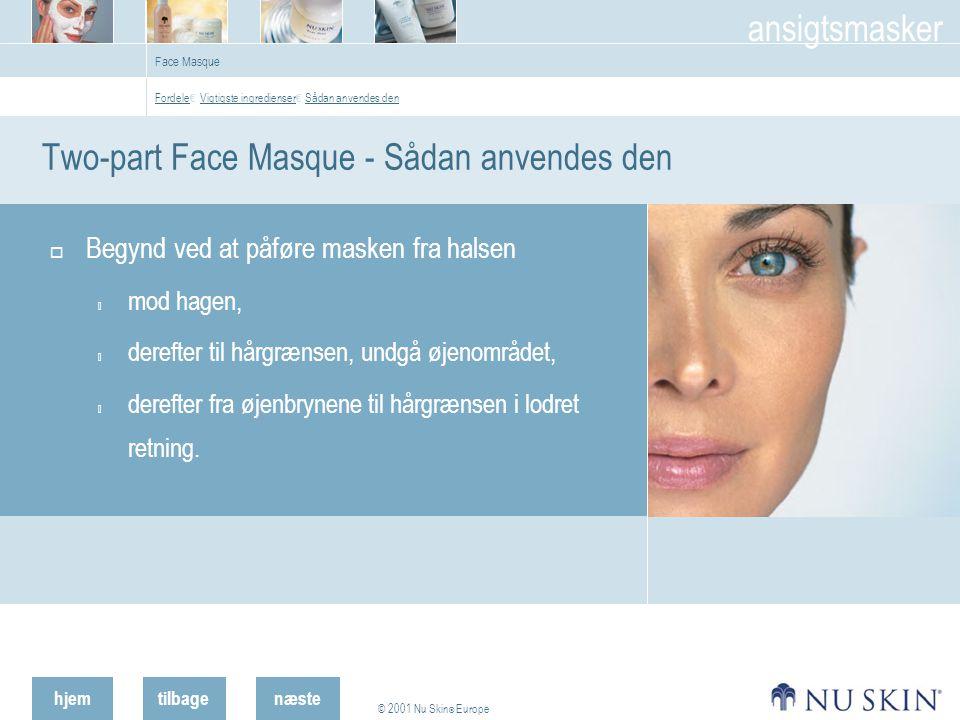 hjemtilbage © 2001 Nu Skin ® Europe ansigtsmasker næste Face Masque Two-part Face Masque - Sådan anvendes den  Begynd ved at påføre masken fra halsen  mod hagen,  derefter til hårgrænsen, undgå øjenområdet,  derefter fra øjenbrynene til hårgrænsen i lodret retning.