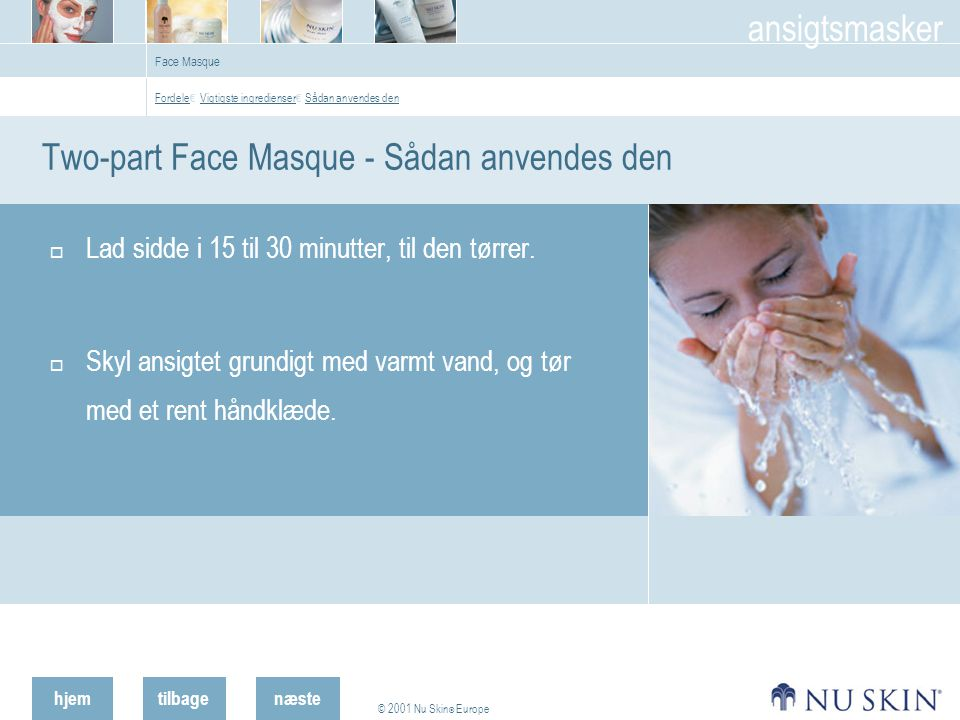 hjemtilbage © 2001 Nu Skin ® Europe ansigtsmasker næste Face Masque Two-part Face Masque - Sådan anvendes den  Lad sidde i 15 til 30 minutter, til den tørrer.
