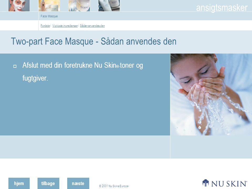 hjemtilbage © 2001 Nu Skin ® Europe ansigtsmasker næste  Afslut med din foretrukne Nu Skin ®- toner og fugtgiver.