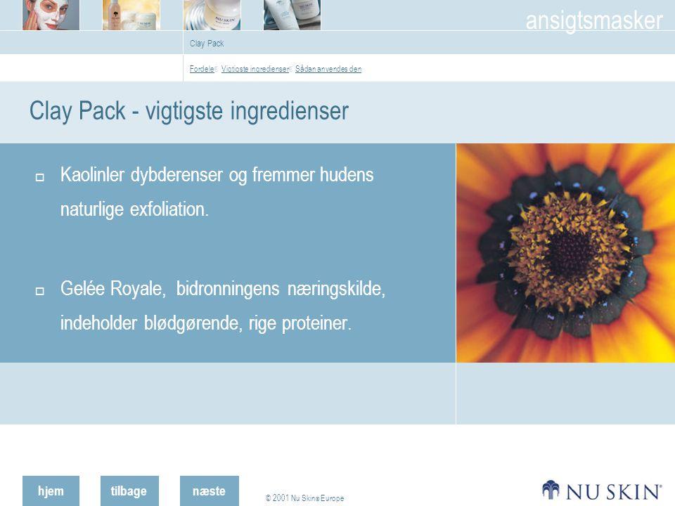 hjemtilbage © 2001 Nu Skin ® Europe ansigtsmasker næste Clay Pack Clay Pack - vigtigste ingredienser  Kaolinler dybderenser og fremmer hudens naturlige exfoliation.