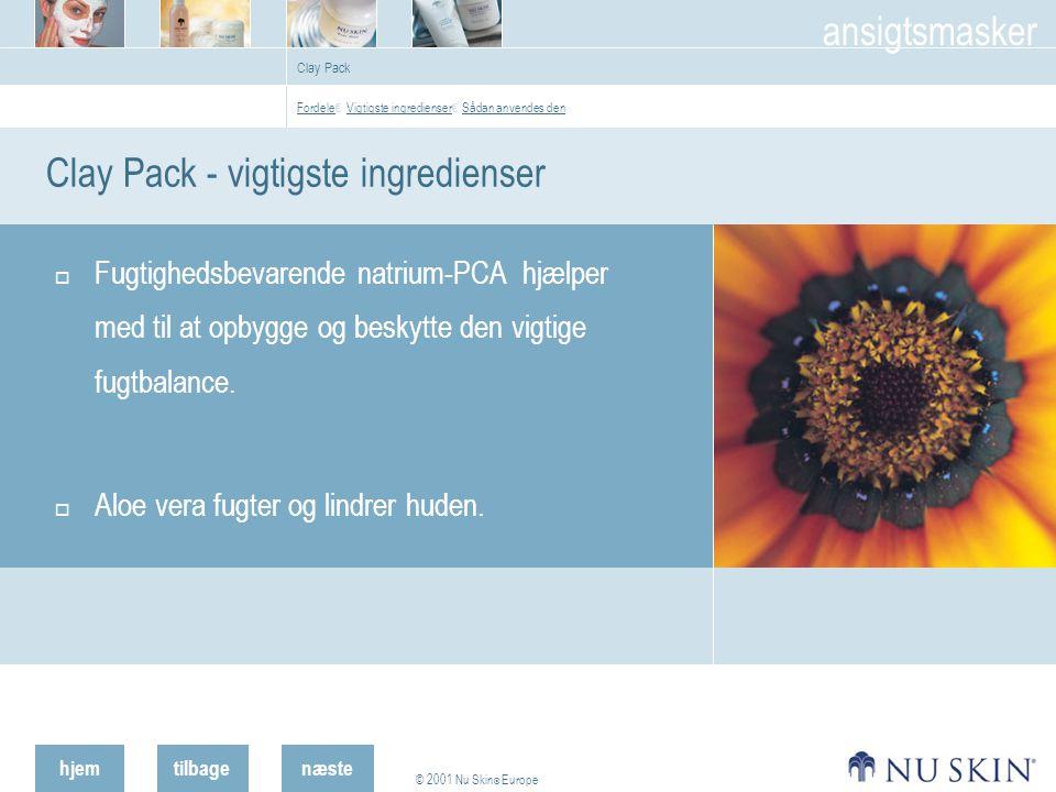 hjemtilbage © 2001 Nu Skin ® Europe ansigtsmasker næste Clay Pack Clay Pack - vigtigste ingredienser  Fugtighedsbevarende natrium-PCA hjælper med til at opbygge og beskytte den vigtige fugtbalance.