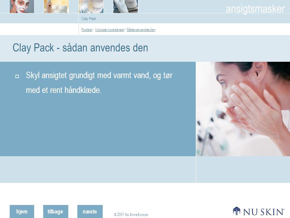 hjemtilbage © 2001 Nu Skin ® Europe ansigtsmasker næste Clay Pack Clay Pack - sådan anvendes den  Skyl ansigtet grundigt med varmt vand, og tør med et rent håndklæde.
