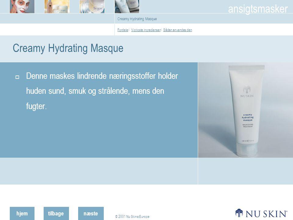 hjemtilbage © 2001 Nu Skin ® Europe ansigtsmasker næste Creamy Hydrating Masque  Denne maskes lindrende næringsstoffer holder huden sund, smuk og strålende, mens den fugter.