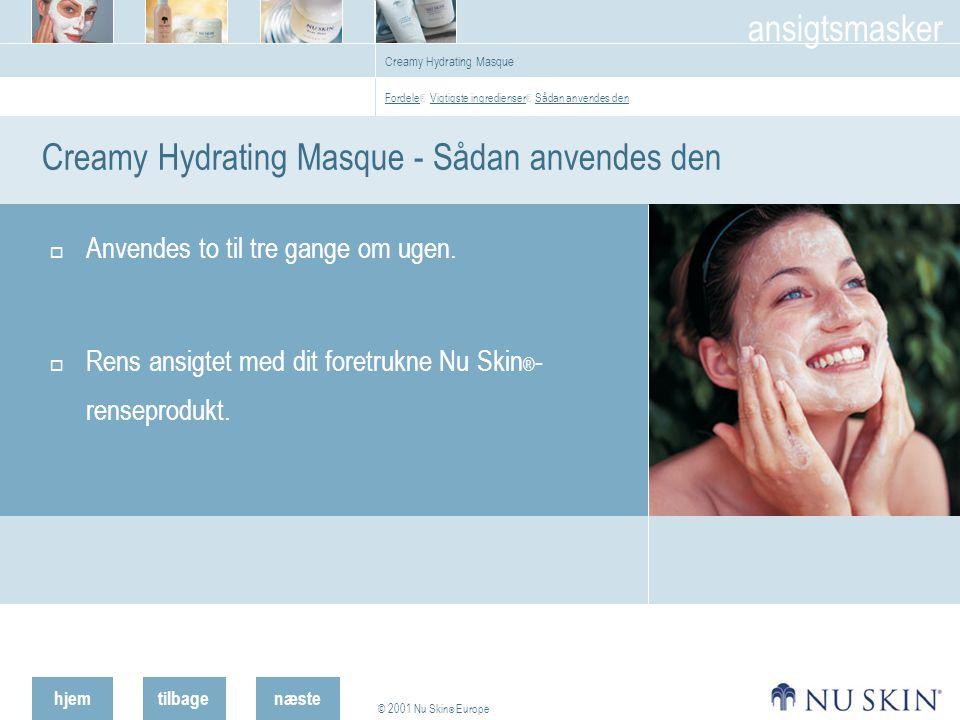 hjemtilbage © 2001 Nu Skin ® Europe ansigtsmasker næste Creamy Hydrating Masque Creamy Hydrating Masque - Sådan anvendes den  Anvendes to til tre gange om ugen.