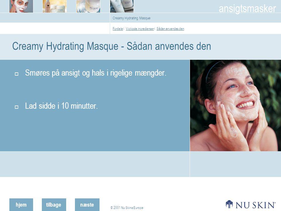 hjemtilbage © 2001 Nu Skin ® Europe ansigtsmasker næste Creamy Hydrating Masque Creamy Hydrating Masque - Sådan anvendes den  Smøres på ansigt og hals i rigelige mængder.