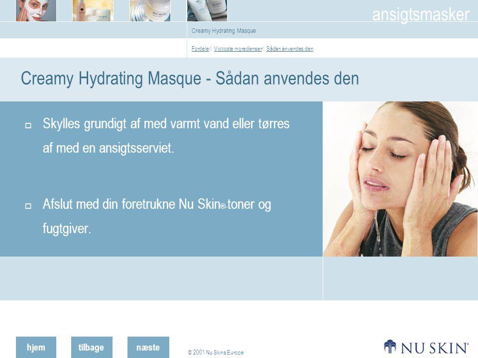 hjemtilbage © 2001 Nu Skin ® Europe ansigtsmasker næste Creamy Hydrating Masque Creamy Hydrating Masque - Sådan anvendes den  Skylles grundigt af med varmt vand eller tørres af med en ansigtsserviet.
