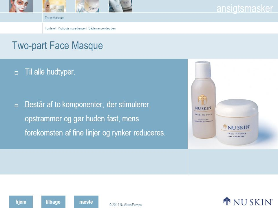 hjemtilbage © 2001 Nu Skin ® Europe ansigtsmasker næste Face Masque Two-part Face Masque  Til alle hudtyper.
