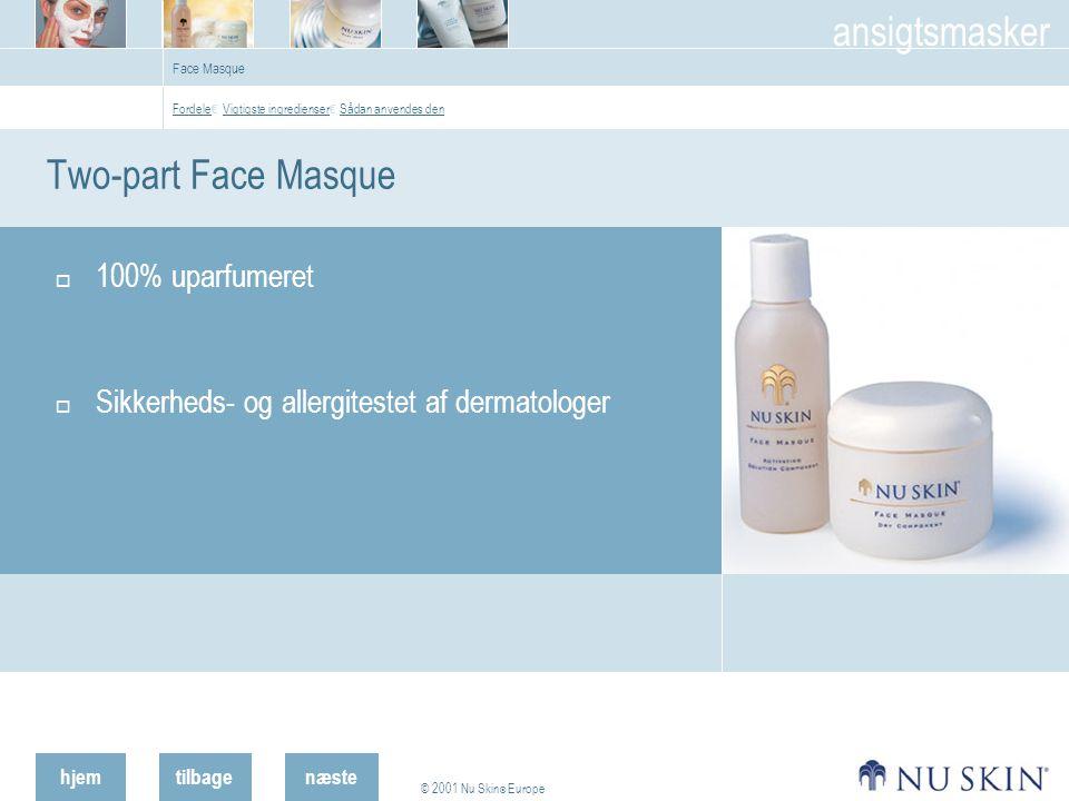 hjemtilbage © 2001 Nu Skin ® Europe ansigtsmasker næste Face Masque Two-part Face Masque  100% uparfumeret  Sikkerheds- og allergitestet af dermatologer Fordele Fordele € Vigtigste ingredienser € Sådan anvendes den Vigtigste ingredienser Sådan anvendes den
