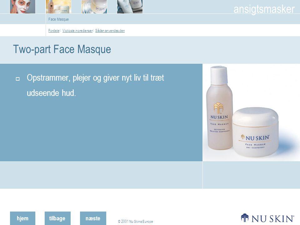 hjemtilbage © 2001 Nu Skin ® Europe ansigtsmasker næste Face Masque Two-part Face Masque  Opstrammer, plejer og giver nyt liv til træt udseende hud.