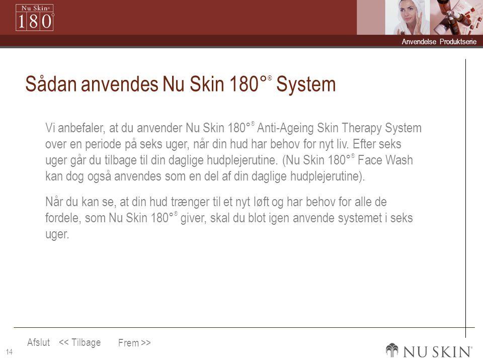 Afslut Frem >> << Tilbage  Anvendelse Anvendelse  Produktserie Produktserie 14 Sådan anvendes Nu Skin 180° ® System Vi anbefaler, at du anvender Nu Skin 180° ® Anti-Ageing Skin Therapy System over en periode på seks uger, når din hud har behov for nyt liv.