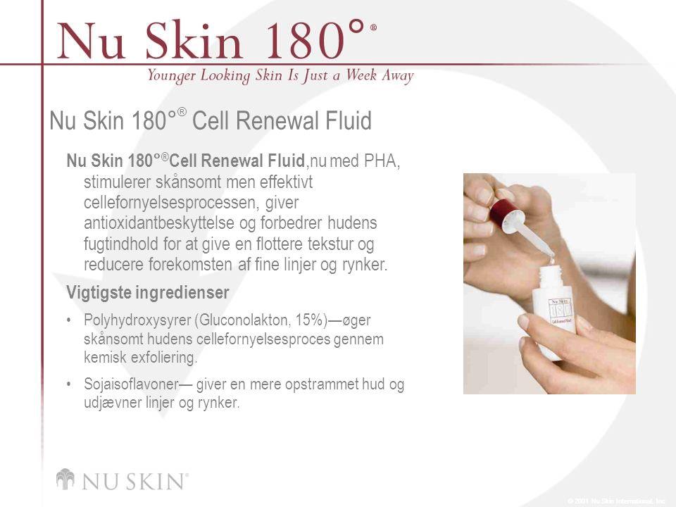 © 2001 Nu Skin International, Inc Nu Skin 180 ° ® Cell Renewal Fluid Nu Skin 180° ® Cell Renewal Fluid,nu med PHA, stimulerer skånsomt men effektivt cellefornyelsesprocessen, giver antioxidantbeskyttelse og forbedrer hudens fugtindhold for at give en flottere tekstur og reducere forekomsten af fine linjer og rynker.