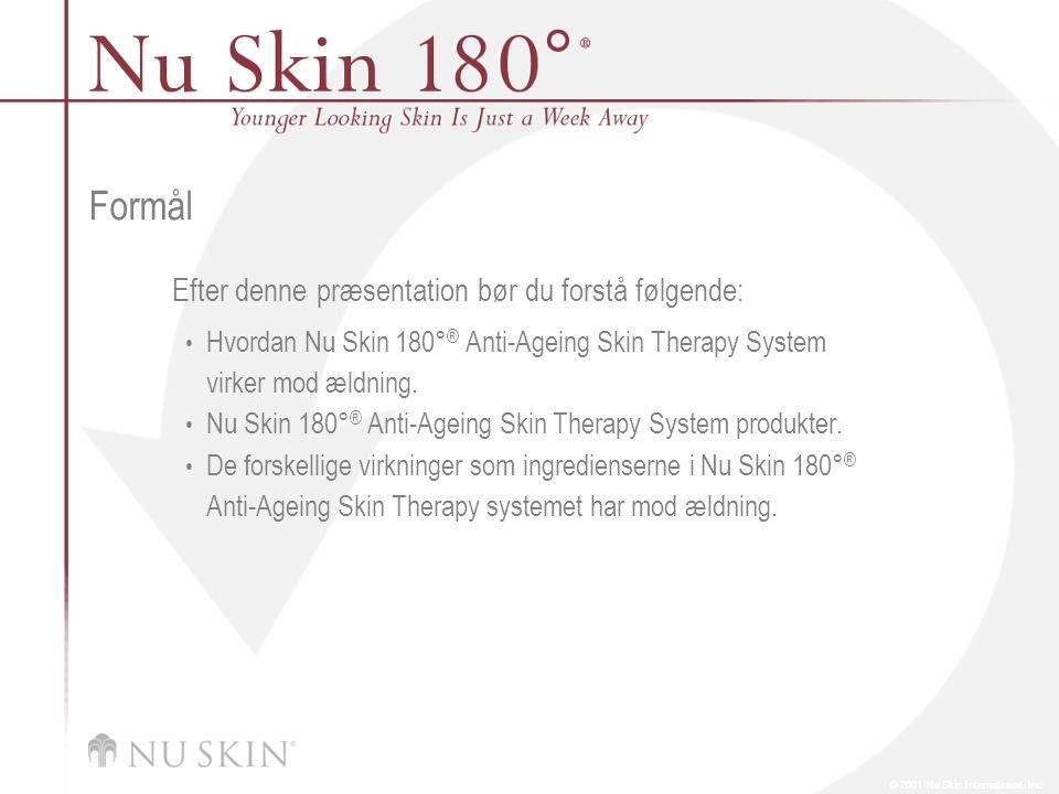 © 2001 Nu Skin International, Inc Formål Efter denne præsentation bør du forstå følgende: Hvordan Nu Skin 180° ® Anti-Ageing Skin Therapy System virker mod ældning.