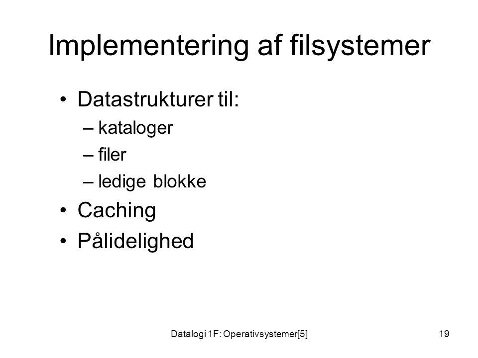 Datalogi 1F: Operativsystemer[5]19 Implementering af filsystemer Datastrukturer til: –kataloger –filer –ledige blokke Caching Pålidelighed