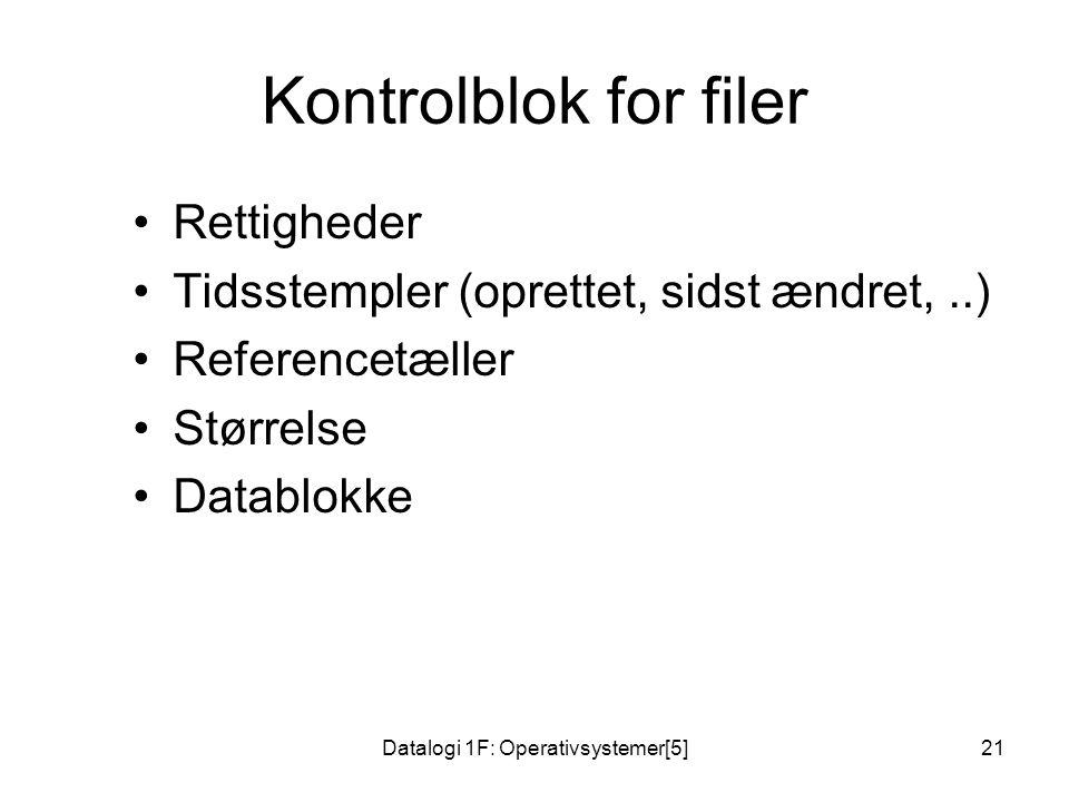 Datalogi 1F: Operativsystemer[5]21 Kontrolblok for filer Rettigheder Tidsstempler (oprettet, sidst ændret,..) Referencetæller Størrelse Datablokke
