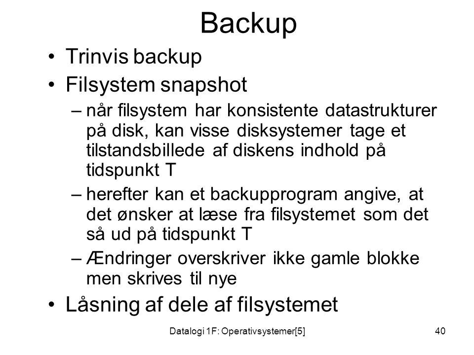Datalogi 1F: Operativsystemer[5]40 Backup Trinvis backup Filsystem snapshot –når filsystem har konsistente datastrukturer på disk, kan visse disksystemer tage et tilstandsbillede af diskens indhold på tidspunkt T –herefter kan et backupprogram angive, at det ønsker at læse fra filsystemet som det så ud på tidspunkt T –Ændringer overskriver ikke gamle blokke men skrives til nye Låsning af dele af filsystemet