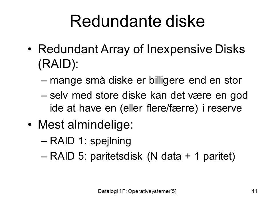 Datalogi 1F: Operativsystemer[5]41 Redundante diske Redundant Array of Inexpensive Disks (RAID): –mange små diske er billigere end en stor –selv med store diske kan det være en god ide at have en (eller flere/færre) i reserve Mest almindelige: –RAID 1: spejlning –RAID 5: paritetsdisk (N data + 1 paritet)