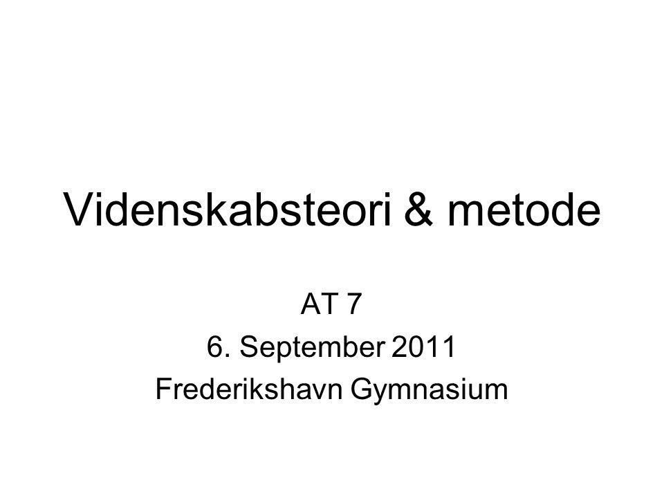 Videnskabsteori & metode AT 7 6. September 2011 Frederikshavn Gymnasium