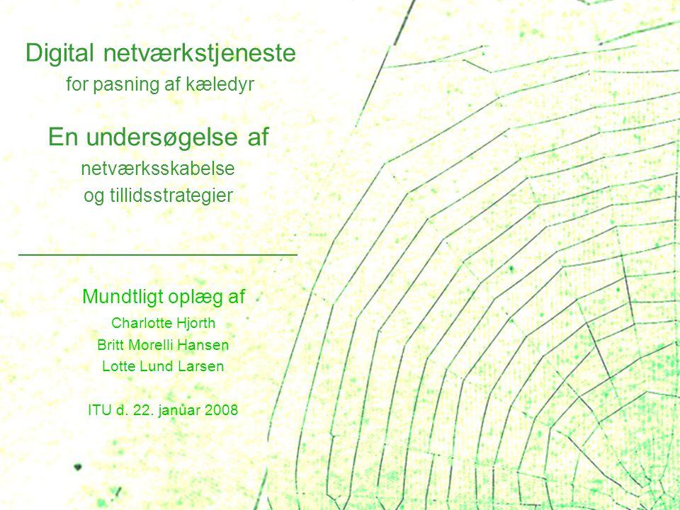 Digital netværkstjeneste for pasning af kæledyr En undersøgelse af netværksskabelse og tillidsstrategier Mundtligt oplæg af Charlotte Hjorth Britt Morelli Hansen Lotte Lund Larsen ITU d.