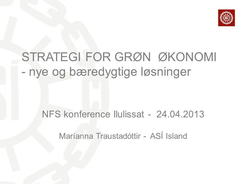 STRATEGI FOR GRØN ØKONOMI - nye og bæredygtige løsninger NFS konference Ilulissat - 24.04.2013 Maríanna Traustadóttir - ASÍ Island